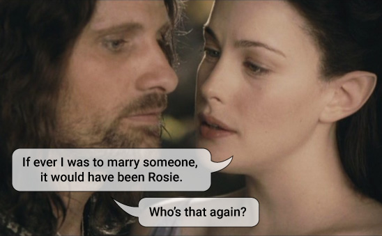 Arwen says If ever I was to marry someone, it would have been Rosie. Aragorn asks: who's that again?