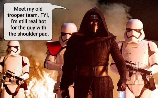 Kylo Ren walks with three storm trooper behind him. He says: Meet my old trooper team. FYI, I'm still hot for the guy with the shoulder pad.