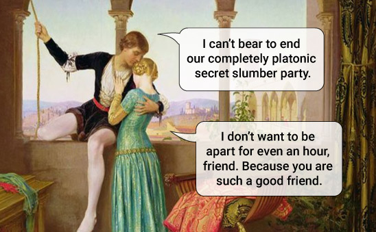 Romeo embraces Juliet as he leaves after their night together. Romeo says: I can't bear to end our completely platonic secret slumber party. Juliet responds: I don't want to be part for even an hour, friend. Because you are such a good friend.